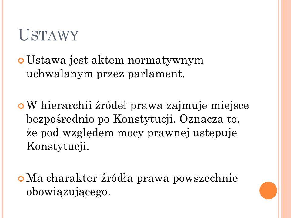 U STAWY Ustawa jest aktem normatywnym uchwalanym przez parlament. W hierarchii źródeł prawa zajmuje miejsce bezpośrednio po Konstytucji. Oznacza to, ż