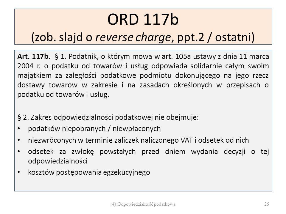 ORD 117b (zob. slajd o reverse charge, ppt.2 / ostatni) Art. 117b. § 1. Podatnik, o którym mowa w art. 105a ustawy z dnia 11 marca 2004 r. o podatku o