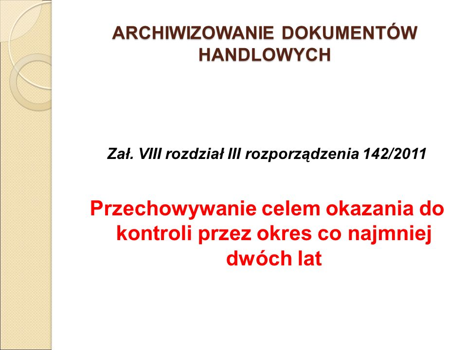 ARCHIWIZOWANIE DOKUMENTÓW HANDLOWYCH Zał. VIII rozdział III rozporządzenia 142/2011 Przechowywanie celem okazania do kontroli przez okres co najmniej