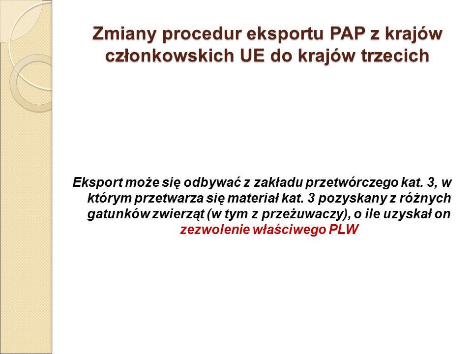 Zmiany procedur eksportu PAP z krajów członkowskich UE do krajów trzecich Eksport może się odbywać z zakładu przetwórczego kat. 3, w którym przetwarza