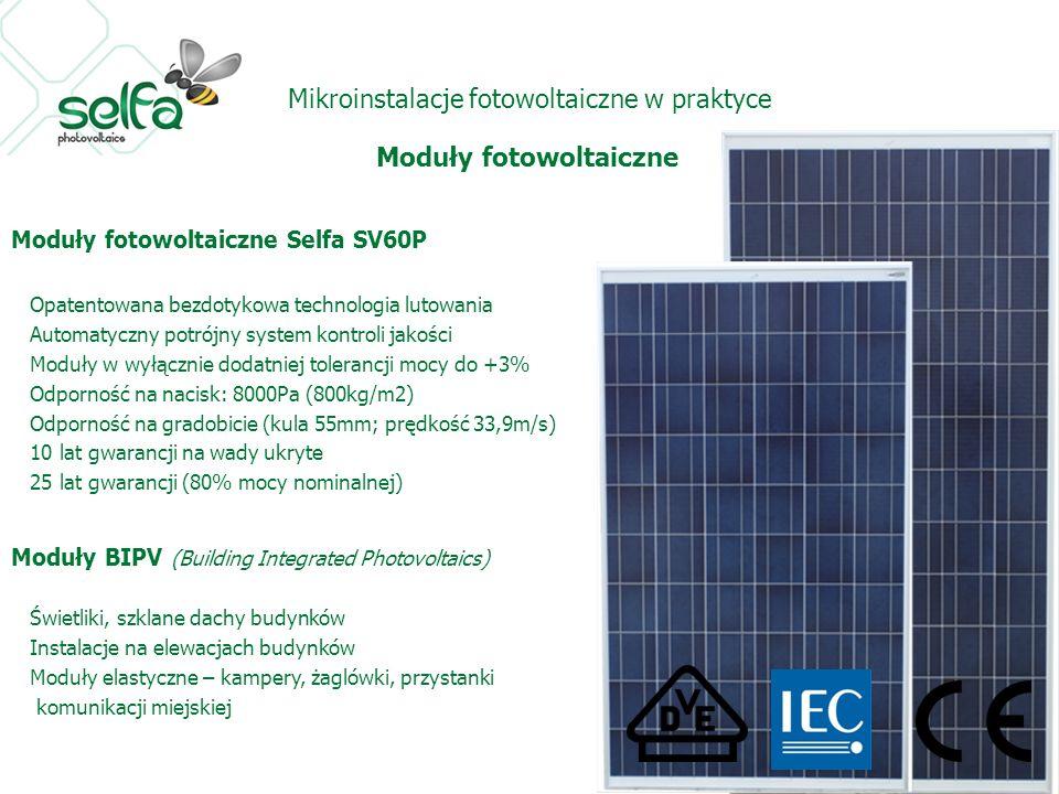 Mikroinstalacje fotowoltaiczne w praktyce Moduły fotowoltaiczne Moduły fotowoltaiczne Selfa SV60P Opatentowana bezdotykowa technologia lutowania Automatyczny potrójny system kontroli jakości Moduły w wyłącznie dodatniej tolerancji mocy do +3% Odporność na nacisk: 8000Pa (800kg/m2) Odporność na gradobicie (kula 55mm; prędkość 33,9m/s) 10 lat gwarancji na wady ukryte 25 lat gwarancji (80% mocy nominalnej) Moduły BIPV (Building Integrated Photovoltaics) Świetliki, szklane dachy budynków Instalacje na elewacjach budynków Moduły elastyczne – kampery, żaglówki, przystanki komunikacji miejskiej