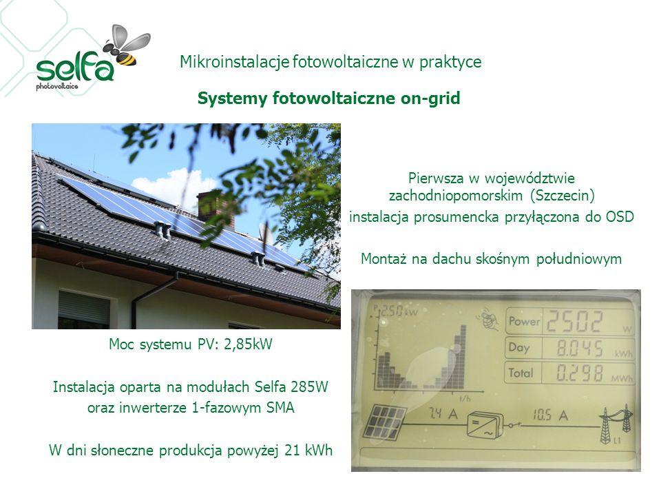 Mikroinstalacje fotowoltaiczne w praktyce Systemy fotowoltaiczne on-grid Pierwsza w województwie zachodniopomorskim (Szczecin) instalacja prosumencka przyłączona do OSD Montaż na dachu skośnym południowym Moc systemu PV: 2,85kW Instalacja oparta na modułach Selfa 285W oraz inwerterze 1-fazowym SMA W dni słoneczne produkcja powyżej 21 kWh