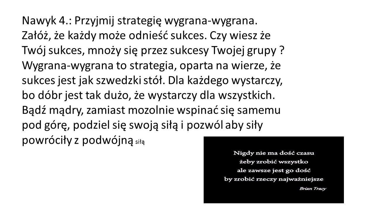 Nawyk 4.: Przyjmij strategię wygrana-wygrana. Załóż, że każdy może odnieść sukces. Czy wiesz że Twój sukces, mnoży się przez sukcesy Twojej grupy ? Wy