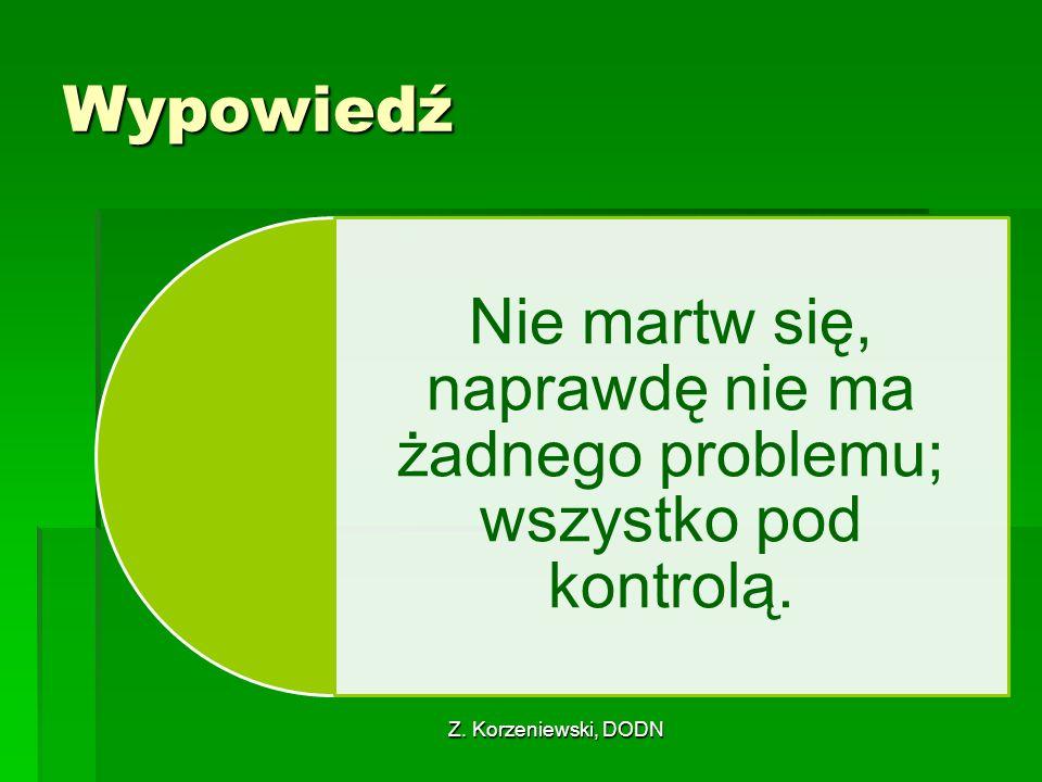 Z. Korzeniewski, DODN Wypowiedź Nie martw się, naprawdę nie ma żadnego problemu; wszystko pod kontrolą.