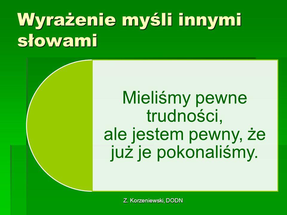 Z. Korzeniewski, DODN Wyrażenie myśli innymi słowami Mieliśmy pewne trudności, ale jestem pewny, że już je pokonaliśmy.