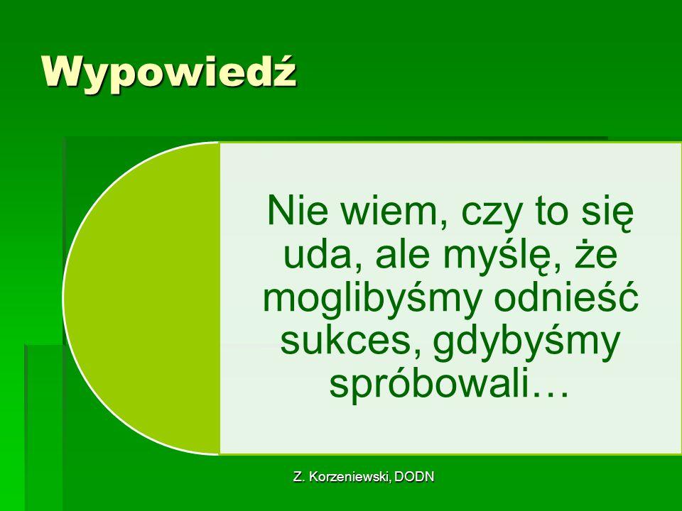 Z. Korzeniewski, DODN Wypowiedź Nie wiem, czy to się uda, ale myślę, że moglibyśmy odnieść sukces, gdybyśmy spróbowali…