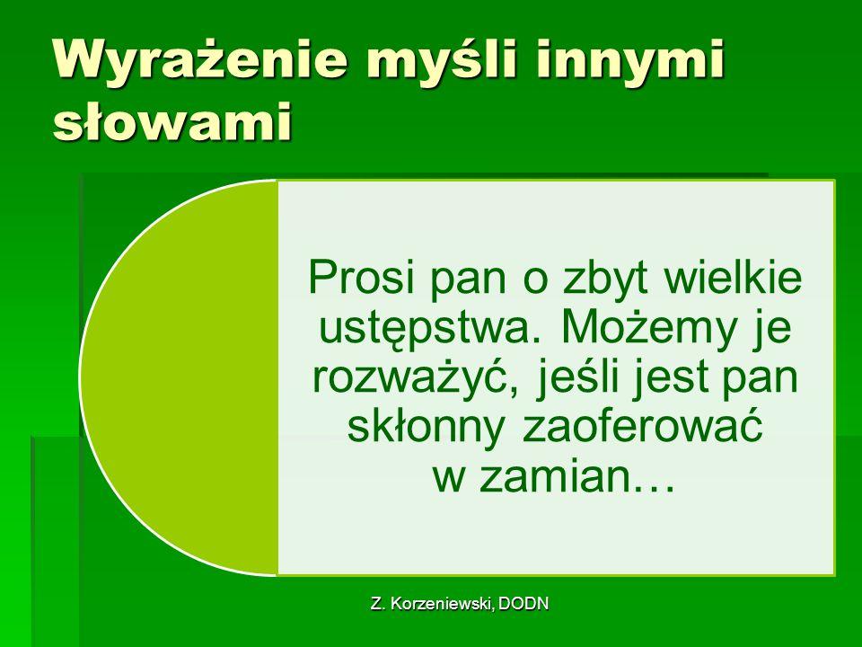 Z. Korzeniewski, DODN Wyrażenie myśli innymi słowami Prosi pan o zbyt wielkie ustępstwa. Możemy je rozważyć, jeśli jest pan skłonny zaoferować w zamia