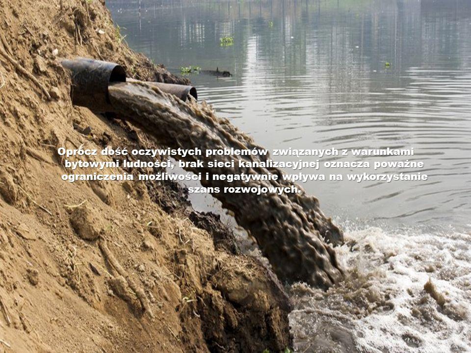 Oprócz dość oczywistych problemów związanych z warunkami bytowymi ludności, brak sieci kanalizacyjnej oznacza poważne ograniczenia możliwości i negaty