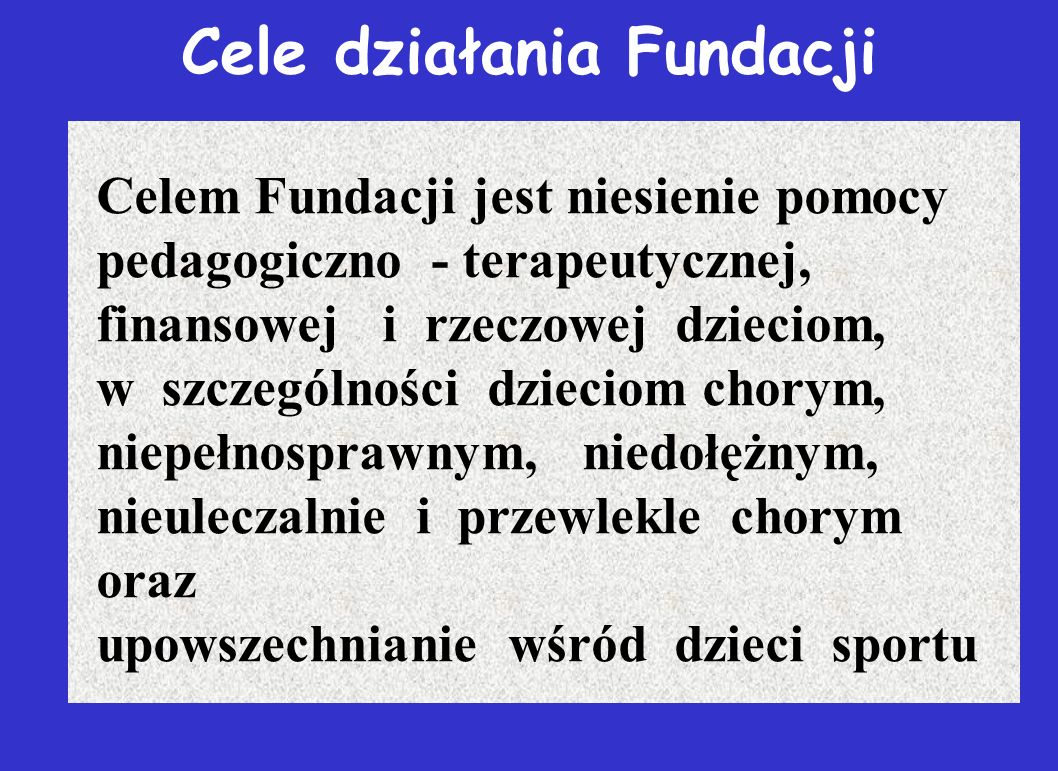 Cele działania Fundacji Celem Fundacji jest niesienie pomocy pedagogiczno - terapeutycznej, finansowej i rzeczowej dzieciom, w szczególności dzieciom chorym, niepełnosprawnym, niedołężnym, nieuleczalnie i przewlekle chorym oraz upowszechnianie wśród dzieci sportu