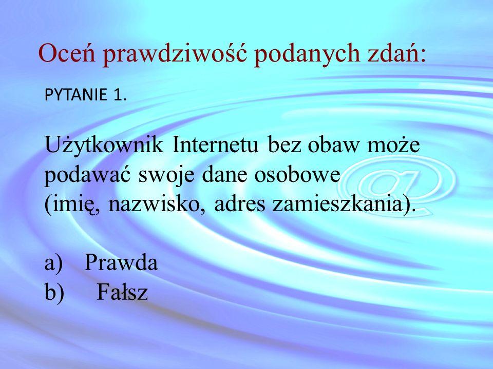 Oceń prawdziwość podanych zdań: PYTANIE 1. Użytkownik Internetu bez obaw może podawać swoje dane osobowe (imię, nazwisko, adres zamieszkania). a)Prawd