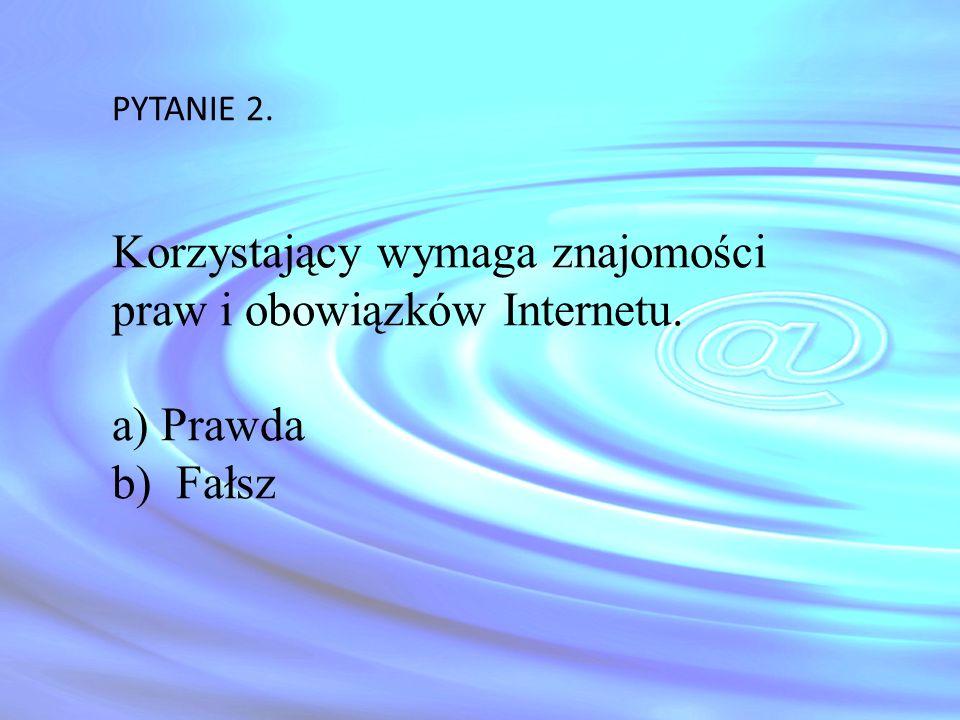 PYTANIE 2. Korzystający wymaga znajomości praw i obowiązków Internetu. a) Prawda b) Fałsz