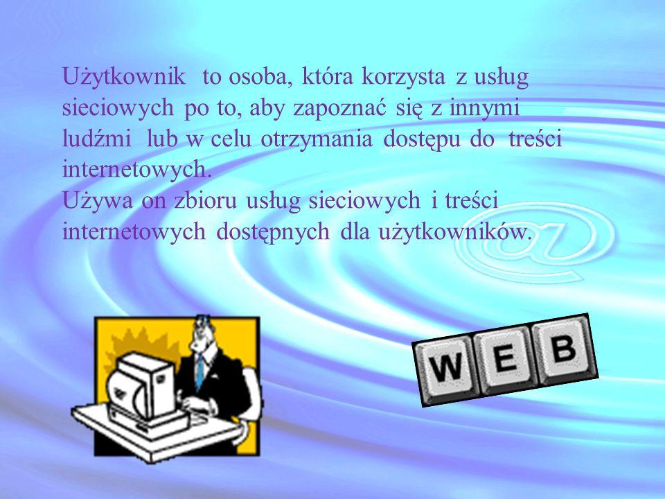 Użytkownik to osoba, która korzysta z usług sieciowych po to, aby zapoznać się z innymi ludźmi lub w celu otrzymania dostępu do treści internetowych.