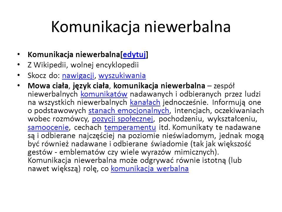 Komunikaty niewerbalne[edytuj   edytuj kod źródłowy]edytujedytuj kod źródłowy mimika (wyraz twarzy); stany emocjonalne, postawy mimika pantomimika (gesty); ilustracje wypowiedzi, ujawnianie zaangażowania w rozmowę – ekspresja pantomimiczna: emblematy – można zastąpić terminem werbalnym (na przykład pokazanie środkowego palca) regulatory – towarzyszą wypowiedzi (np.
