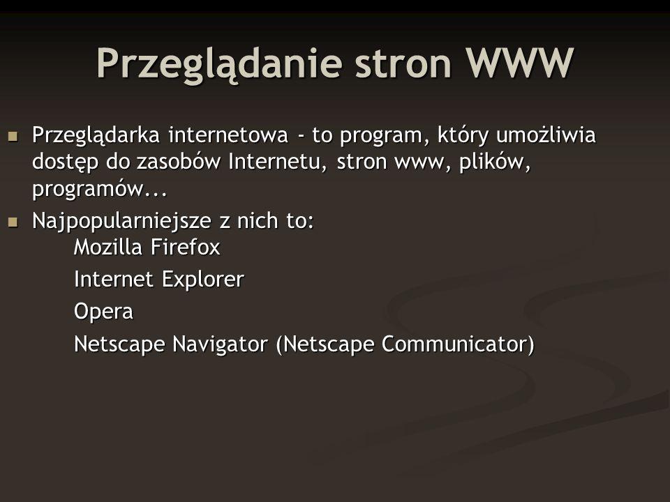 Przeglądanie stron WWW Przeglądarka internetowa - to program, który umożliwia dostęp do zasobów Internetu, stron www, plików, programów... Przeglądark