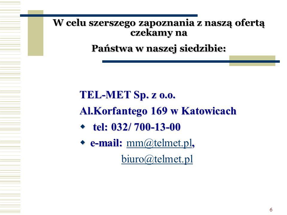 6 W celu szerszego zapoznania z naszą ofertą czekamy na Państwa w naszej siedzibie: TEL-MET Sp. z o.o. Al.Korfantego 169 w Katowicach  tel: 032/ 700-