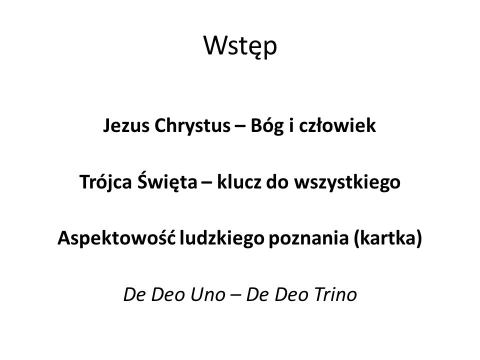 Wstęp Jezus Chrystus – Bóg i człowiek Trójca Święta – klucz do wszystkiego Aspektowość ludzkiego poznania (kartka) De Deo Uno – De Deo Trino