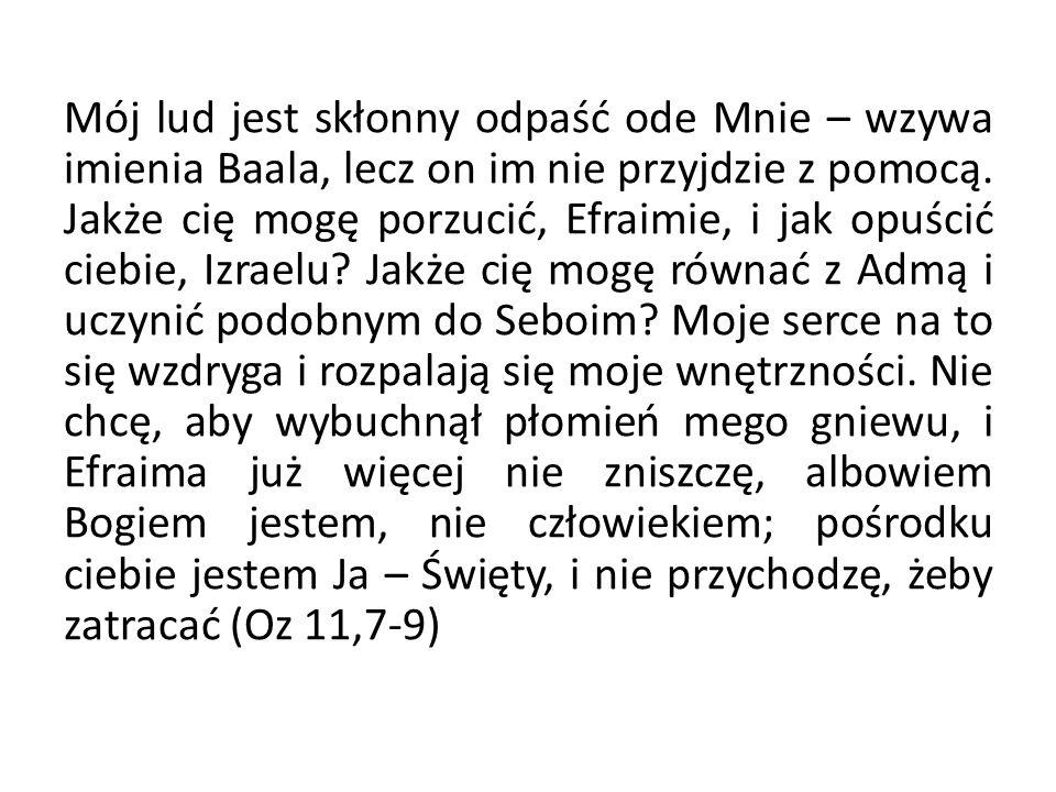 Mój lud jest skłonny odpaść ode Mnie – wzywa imienia Baala, lecz on im nie przyjdzie z pomocą. Jakże cię mogę porzucić, Efraimie, i jak opuścić ciebie