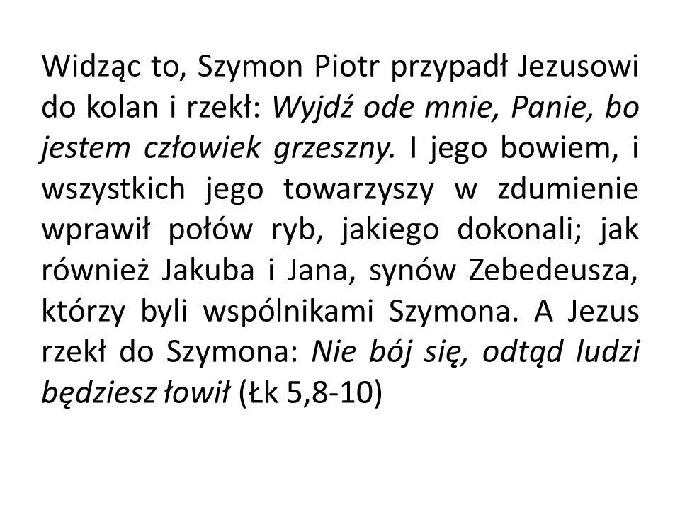 Widząc to, Szymon Piotr przypadł Jezusowi do kolan i rzekł: Wyjdź ode mnie, Panie, bo jestem człowiek grzeszny. I jego bowiem, i wszystkich jego towar