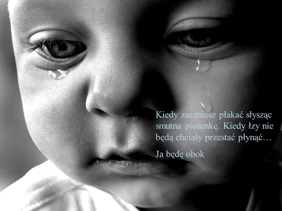 Kiedy zaczniesz płakać słysząc smutna piosenkę. Kiedy łzy nie będą chciały przestać płynąć… Ja będę obok