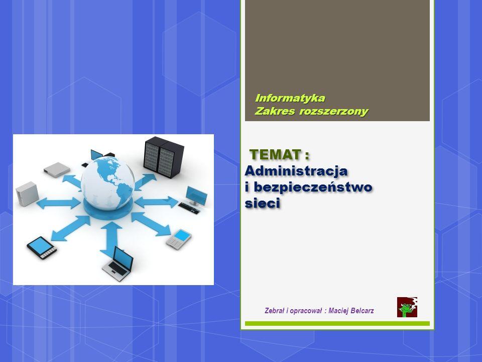 Informatyka Zakres rozszerzony Zebrał i opracował : Maciej Belcarz TEMAT : Administracja i bezpieczeństwosieci TEMAT : Administracja i bezpieczeństwosieci