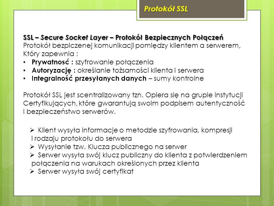 Protokół SSL SSL – Secure Socket Layer – Protokół Bezpiecznych Połączeń Protokół bezpiczenej komunikacji pomiędzy klientem a serwerem, Który zapewnia : Prywatnosć : szyfrowanie połączenia Autoryzację : określanie tożsamości klienta i serwera Integralność przesyłanych danych – sumy kontrolne Protokół SSL jest scentralizowany tzn.