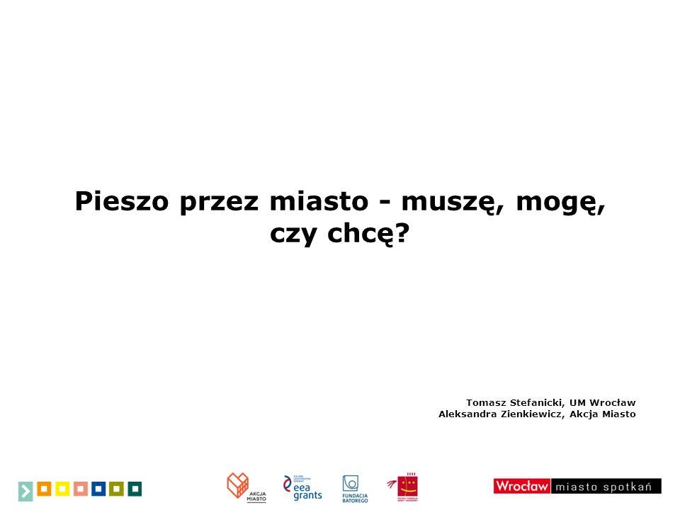 Pieszo przez miasto - muszę, mogę, czy chcę? Tomasz Stefanicki, UM Wrocław Aleksandra Zienkiewicz, Akcja Miasto