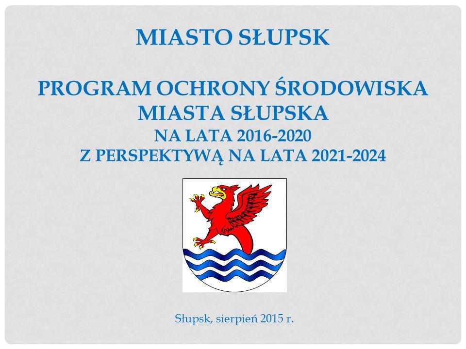MIASTO SŁUPSK PROGRAM OCHRONY ŚRODOWISKA MIASTA SŁUPSKA NA LATA 2016-2020 Z PERSPEKTYWĄ NA LATA 2021-2024 Słupsk, sierpień 2015 r.