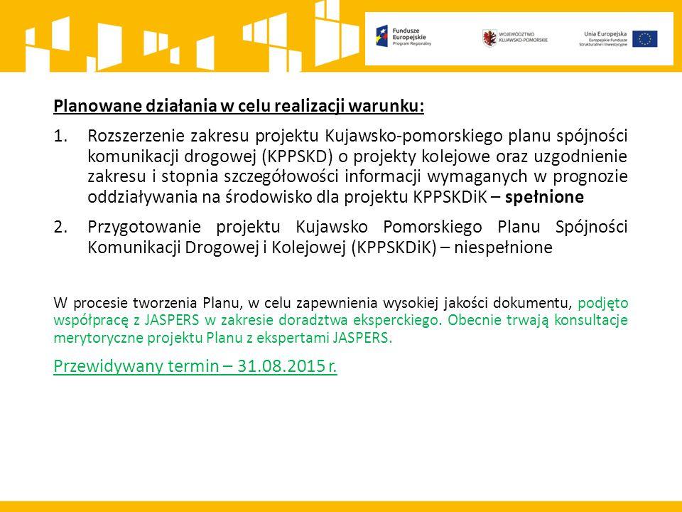 Planowane działania w celu realizacji warunku: 1.Rozszerzenie zakresu projektu Kujawsko-pomorskiego planu spójności komunikacji drogowej (KPPSKD) o projekty kolejowe oraz uzgodnienie zakresu i stopnia szczegółowości informacji wymaganych w prognozie oddziaływania na środowisko dla projektu KPPSKDiK – spełnione 2.Przygotowanie projektu Kujawsko Pomorskiego Planu Spójności Komunikacji Drogowej i Kolejowej (KPPSKDiK) – niespełnione W procesie tworzenia Planu, w celu zapewnienia wysokiej jakości dokumentu, podjęto współpracę z JASPERS w zakresie doradztwa eksperckiego.
