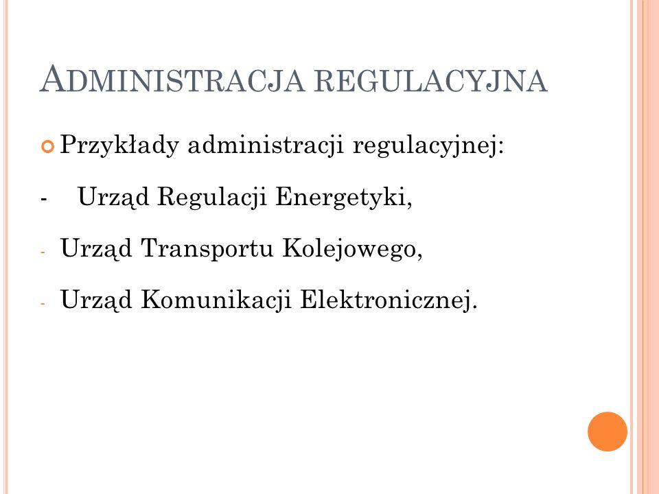 A DMINISTRACJA REGULACYJNA Przykłady administracji regulacyjnej: - Urząd Regulacji Energetyki, - Urząd Transportu Kolejowego, - Urząd Komunikacji Elek