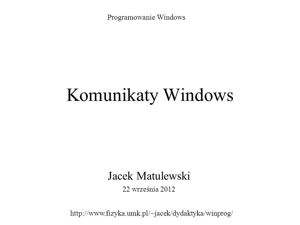Komunikaty Windows Jacek Matulewski 22 września 2012 Programowanie Windows http://www.fizyka.umk.pl/~jacek/dydaktyka/winprog/