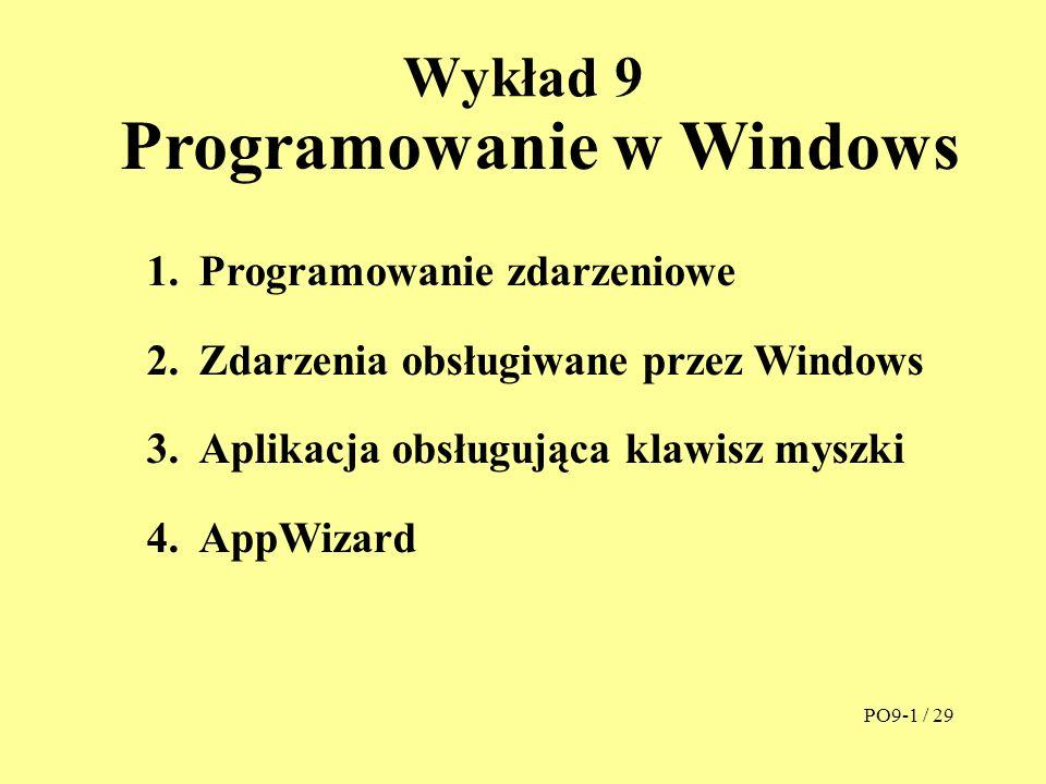 Wykład 9 Programowanie w Windows 1.Programowanie zdarzeniowe 2.Zdarzenia obsługiwane przez Windows 3.Aplikacja obsługująca klawisz myszki 4.AppWizard PO9-1 / 29