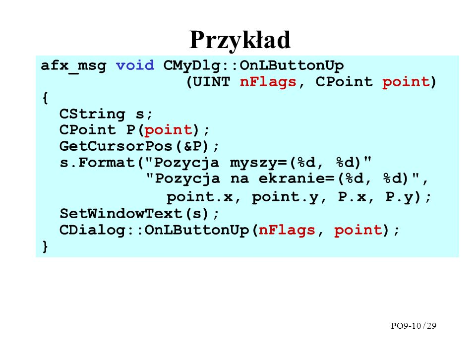 Przykład afx_msg void CMyDlg::OnLButtonUp (UINT nFlags, CPoint point) { CString s; CPoint P(point); GetCursorPos(&P); s.Format(