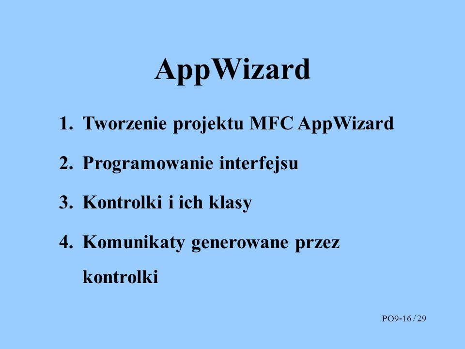 AppWizard 1.Tworzenie projektu MFC AppWizard 2.Programowanie interfejsu 3.Kontrolki i ich klasy 4.Komunikaty generowane przez kontrolki PO9-16 / 29