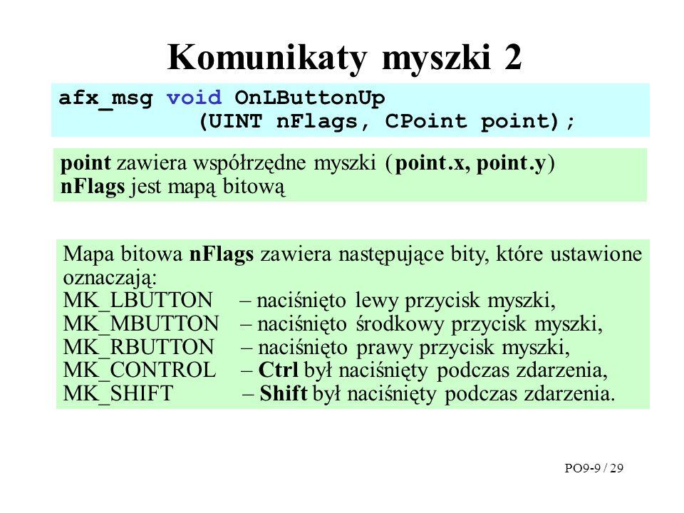 Komunikaty myszki 2 point zawiera współrzędne myszki ( point.x, point.y ) nFlags jest mapą bitową afx_msg void OnLButtonUp (UINT nFlags, CPoint point); Za pomocą parametru point system przekazuje do funkcji współrzędne myszki względem lewego górnego rogu okna dialogowego.