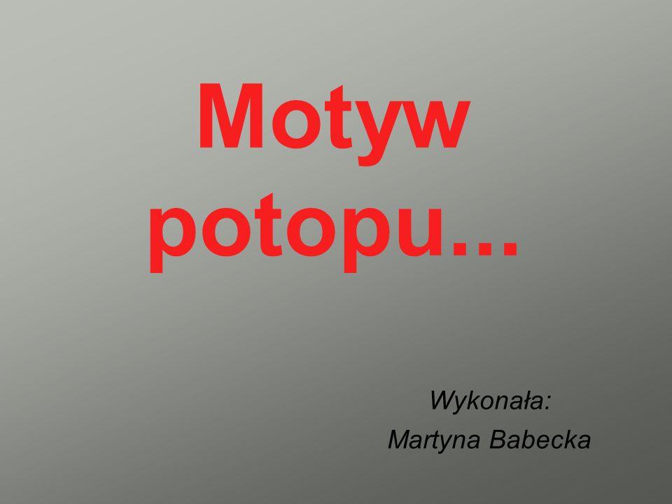 Motyw potopu... Wykonała: Martyna Babecka