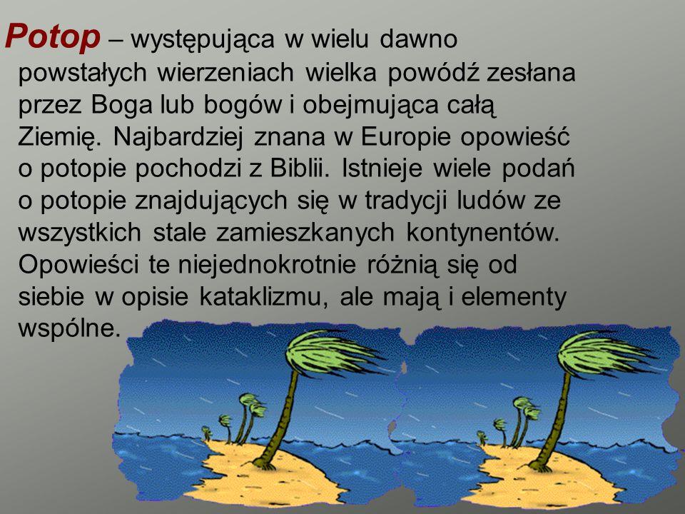 Potop – występująca w wielu dawno powstałych wierzeniach wielka powódź zesłana przez Boga lub bogów i obejmująca całą Ziemię. Najbardziej znana w Euro