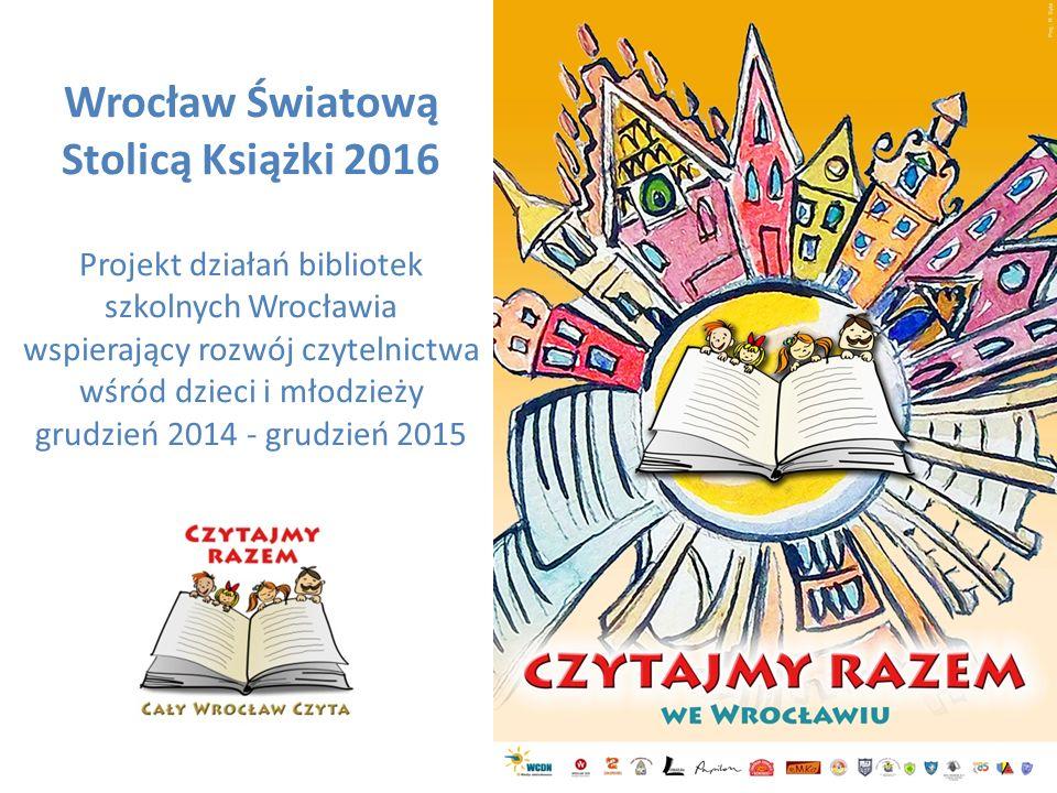 Wrocław Światową Stolicą Książki 2016 Projekt działań bibliotek szkolnych Wrocławia wspierający rozwój czytelnictwa wśród dzieci i młodzieży grudzień 2014 - grudzień 2015