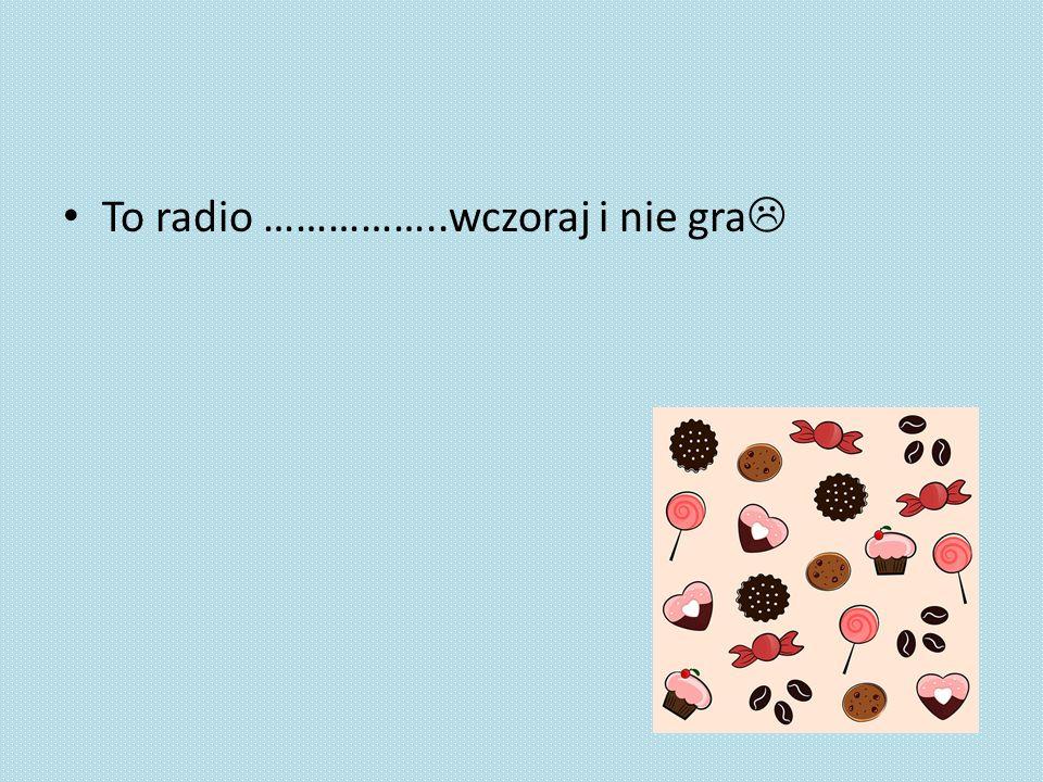 To radio ……………..wczoraj i nie gra 