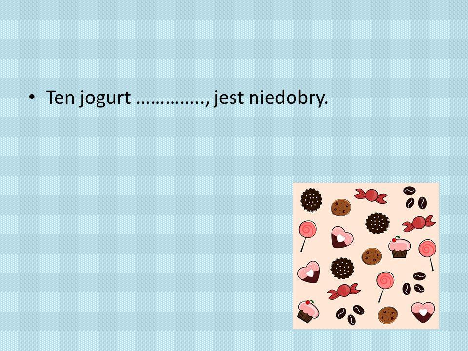 Ten jogurt ………….., jest niedobry.