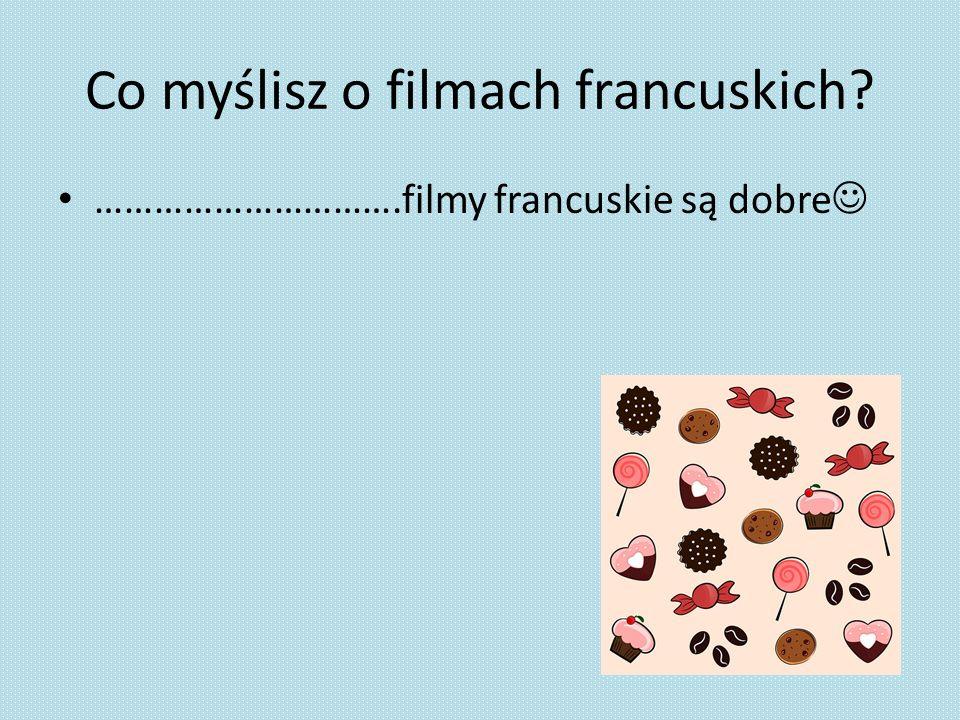 Co myślisz o filmach francuskich? ………………………….filmy francuskie są dobre