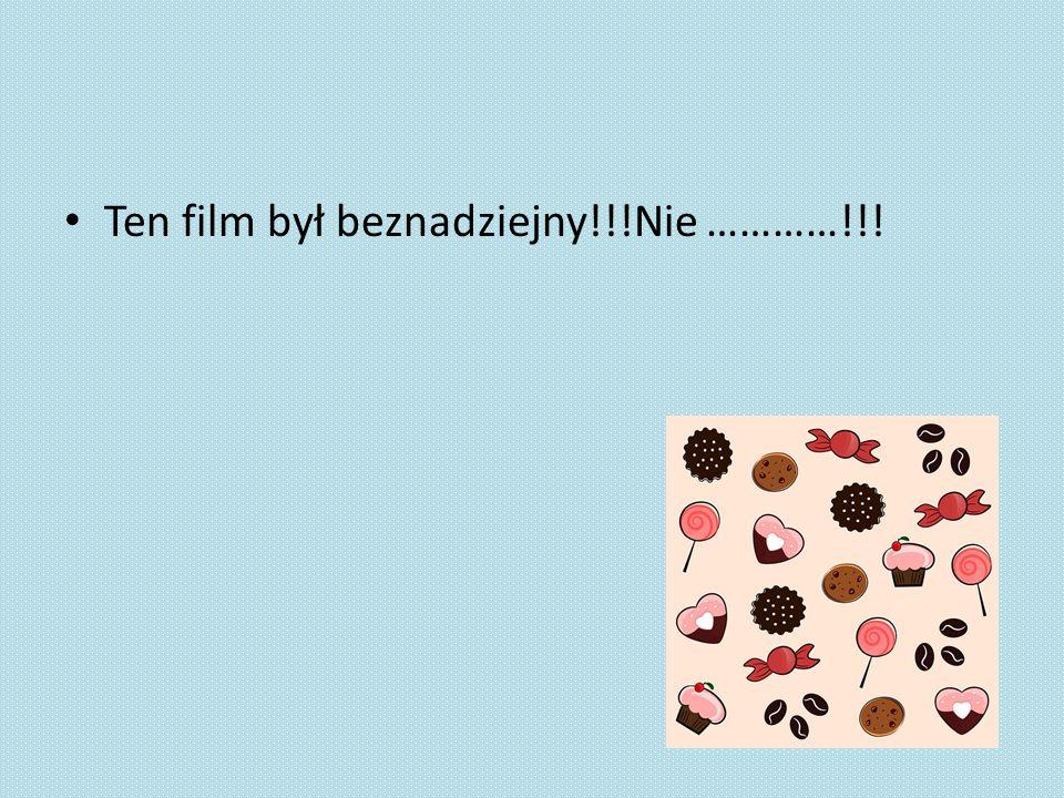 Ten film był beznadziejny!!!Nie …………!!!