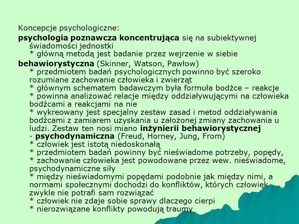 Koncepcje psychologiczne: psychologia poznawcza koncentrująca się na subiektywnej świadomości jednostki * główną metodą jest badanie przez wejrzenie w siebie behawiorystyczna (Skinner, Watson, Pawłow) * przedmiotem badań psychologicznych powinno być szeroko rozumiane zachowanie człowieka i zwierząt * głównym schematem badawczym była formuła bodźce – reakcje * powinna analizować relacje między oddziaływującymi na człowieka bodźcami a reakcjami na nie * wykreowany jest specjalny zestaw zasad i metod oddziaływania bodźcami z zamiarem uzyskania u założonej zmiany zachowania u ludzi.