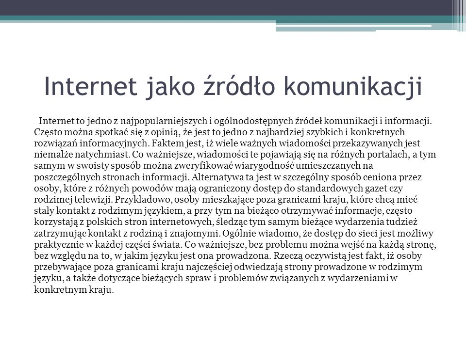 Internet jako źródło komunikacji Internet to jedno z najpopularniejszych i ogólnodostępnych źródeł komunikacji i informacji. Często można spotkać się
