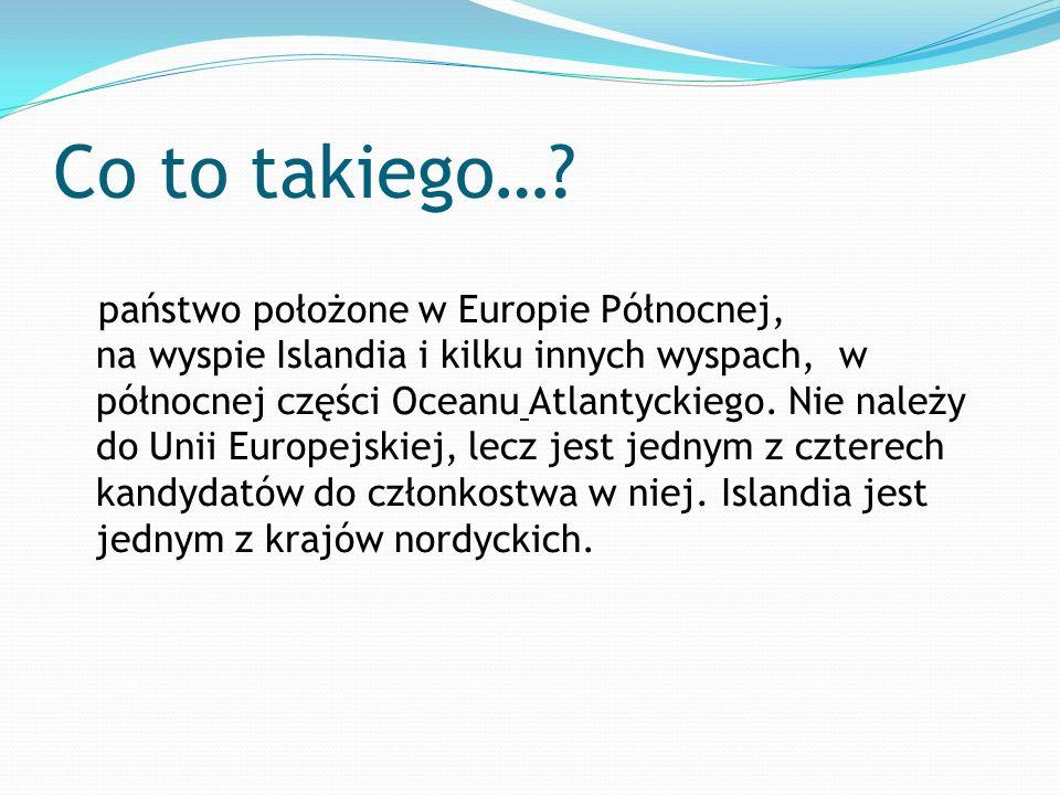 Co to takiego…? państwo położone w Europie Północnej, na wyspie Islandia i kilku innych wyspach, w północnej części Oceanu Atlantyckiego. Nie należy d