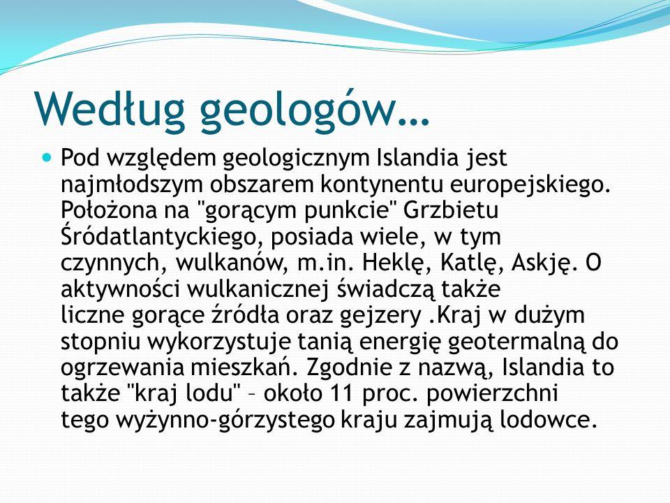 Według geologów… Pod względem geologicznym Islandia jest najmłodszym obszarem kontynentu europejskiego. Położona na