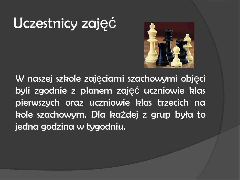 Uczestnicy zaj ęć W naszej szkole zaj ę ciami szachowymi obj ę ci byli zgodnie z planem zaj ęć uczniowie klas pierwszych oraz uczniowie klas trzecich na kole szachowym.