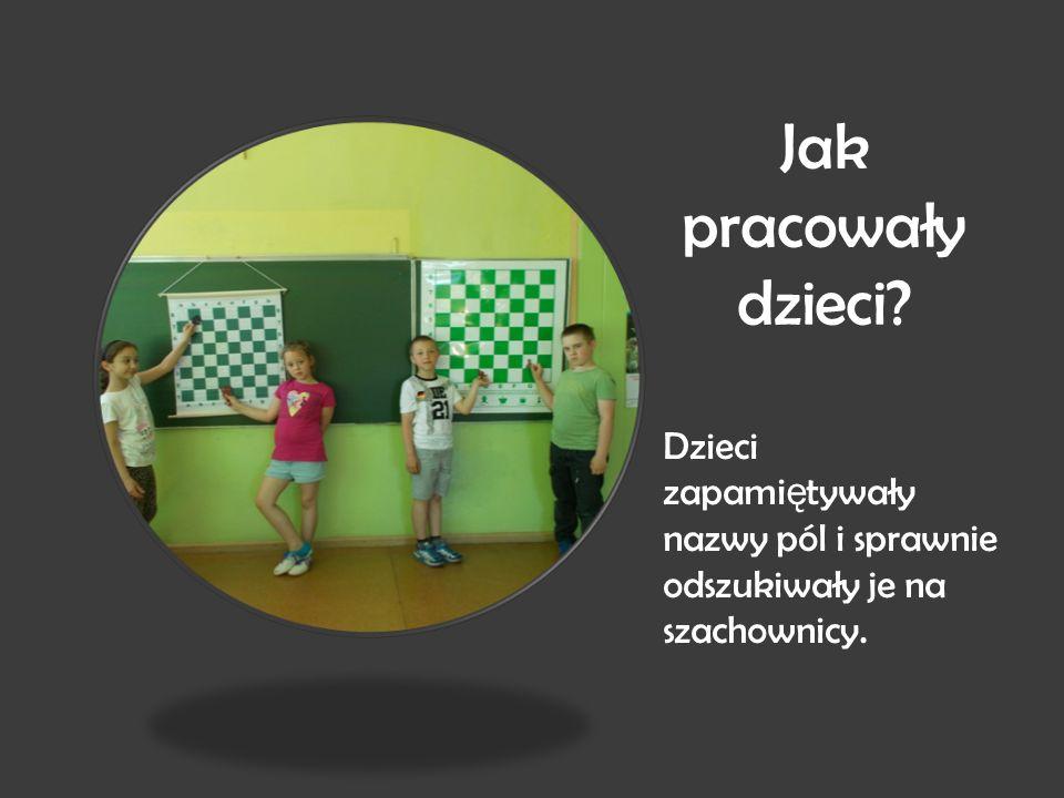 Jak pracowały dzieci? Dzieci zapami ę tywały nazwy pól i sprawnie odszukiwały je na szachownicy.