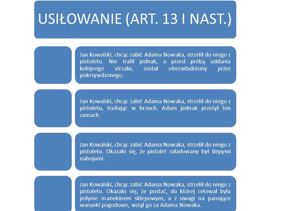 USIŁOWANIE (ART.13 I NAST.) Jan Kowalski, chcąc zabić Adama Nowaka, strzelił do niego z pistoletu.