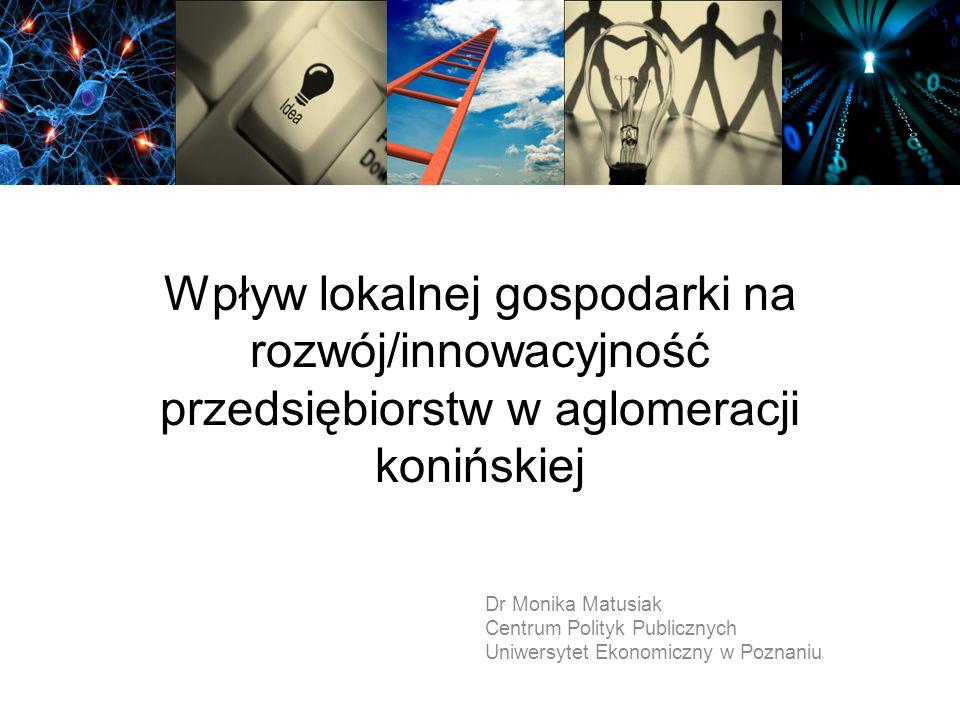 Wpływ lokalnej gospodarki na rozwój/innowacyjność przedsiębiorstw w aglomeracji konińskiej Dr Monika Matusiak Centrum Polityk Publicznych Uniwersytet