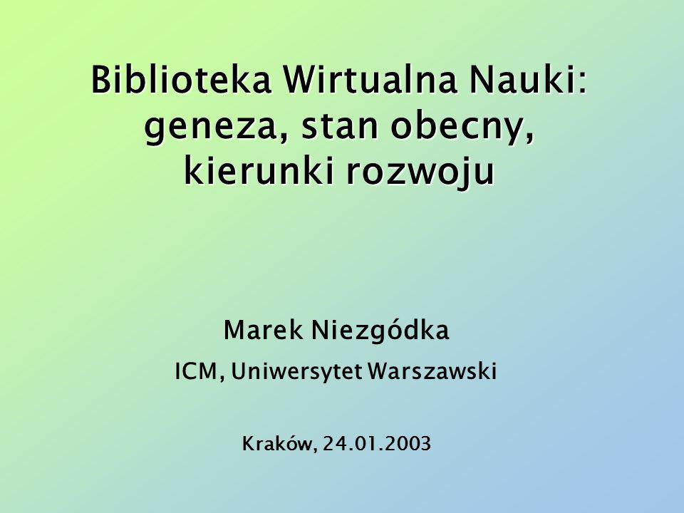 Biblioteka Wirtualna Nauki: geneza, stan obecny, kierunki rozwoju Marek Niezgódka ICM, Uniwersytet Warszawski Kraków, 24.01.2003